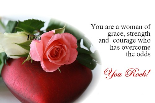 You are a woman of grace, strength and courage-You Rock